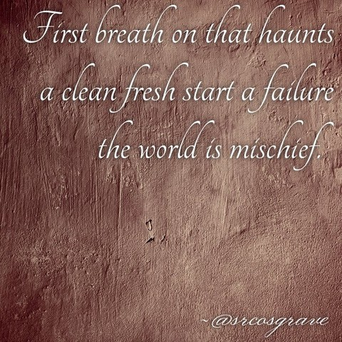 First breath on that haunts / a clean fresh start a failure / the world is mischief.